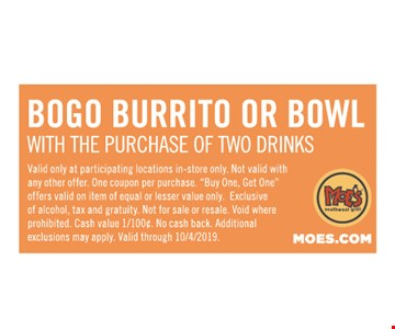 BOGO Burrito or Bowl with the purchase of two Drinks .Valid only at participating locations in-store only. Not valid with any other offer. One coupon per purchase.
