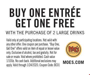 Buy One ENTREE Get One Free WITH THE PURCHASE OF 2 Large Drinks. Valid only at participating locations. Not valid with any other offer. One coupon per purchase.