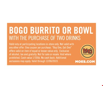 BOGO Burrito or Bowl with the purchase of two Drinks. Valid only at participating locations in-store only. Not valid with any other offer. One coupon per purchase.