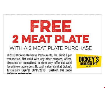 FREE 2 Meat Plate With a 2 meat purchase. 2019 Dickey's Barbecue Restaurants, Inc. Limit 1 per transaction. Not valid with any other coupons, offers, discounts or promotions. In-store only; offer not valid for online or app orders. No cash value. Valid at Dickey's Tustin only. Expires 08/31/2019 . Cashier: Use Code1020 for redemption.