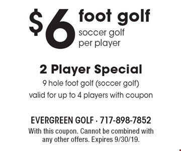 $6 2 player special 9 hole foot golf (soccer golf)valid for up to 4 players with coupon foot golf soccer golf per player . With this coupon. Cannot be combined with any other offers. Expires 9/30/19.