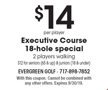 $14 per player executive course 18-hole special 2 players walking $12 for seniors (65 & up) & juniors (18 & under). With this coupon. Cannot be combined with any other offers. Expires 9/30/19.