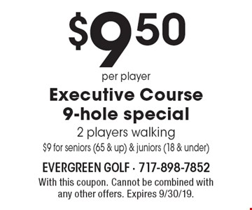 $9.50 per player executive course 9-hole special 2 players walking$9 for seniors (65 & up) & juniors (18 & under). With this coupon. Cannot be combined with any other offers. Expires 9/30/19.