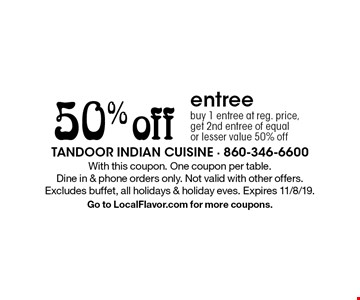 50% off entree. Buy 1 entree at reg. price,get 2nd entree of equal or lesser value 50% off. With this coupon. One coupon per table. Dine in & phone orders only. Not valid with other offers. Excludes buffet, all holidays & holiday eves. Expires 11/8/19.Go to LocalFlavor.com for more coupons.