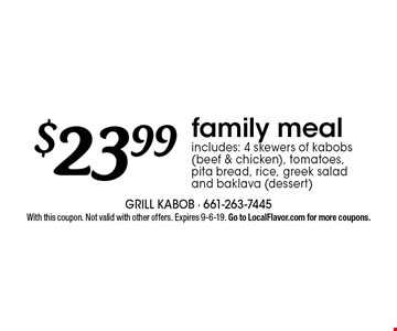 $23.99family mealincludes: 4 skewers of kabobs (beef & chicken), tomatoes,  pita bread, rice, greek salad  and baklava (dessert). With this coupon. Not valid with other offers. Expires 9-6-19. Go to LocalFlavor.com for more coupons.