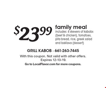 $23.99 family meal includes: 4 skewers of kabobs (beef & chicken), tomatoes, pita bread, rice, greek salad and baklava (dessert). With this coupon. Not valid with other offers. Expires 12-13-19. Go to LocalFlavor.com for more coupons.