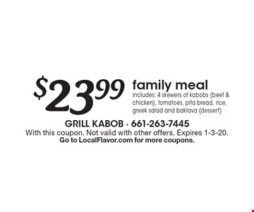 $23.99 family meal includes: 4 skewers of kabobs (beef & chicken), tomatoes, pita bread, rice, greek salad and baklava (dessert). With this coupon. Not valid with other offers. Expires 1-3-20.Go to LocalFlavor.com for more coupons.