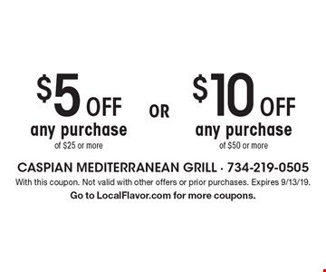 $10 Off any purchase of $50 or more OR $5 Off any purchase of $25 or more. With this coupon. Not valid with other offers or prior purchases. Expires 9/13/19. Go to LocalFlavor.com for more coupons.