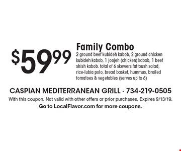$59.99 Family Combo: 2 ground beef kubideh kabob, 2 ground chicken kubideh kabob, 1 joojeh (chicken) kabob, 1 beef shish kabob. total of 6 skewers fattoush salad, rice-lubia polo, bread basket, hummus, broiled tomatoes & vegetables (serves up to 6). With this coupon. Not valid with other offers or prior purchases. Expires 9/13/19. Go to LocalFlavor.com for more coupons.