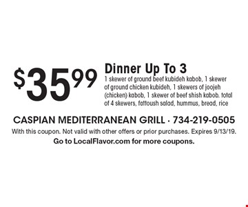 $35.99 Dinner Up To 3. 1 skewer of ground beef kubideh kabob, 1 skewer of ground chicken kubideh, 1 skewers of joojeh (chicken) kabob, 1 skewer of beef shish kabob. total of 4 skewers, fattoush salad, hummus, bread, rice. With this coupon. Not valid with other offers or prior purchases. Expires 9/13/19. Go to LocalFlavor.com for more coupons.
