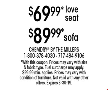 $69.99* love seat. $89.99* sofa. *With this coupon. Prices may vary with size & fabric type. Fuel surcharge may apply. $89.99 min. applies. Prices may vary with condition of furniture. Not valid with any other offers. Expires 8-30-19.