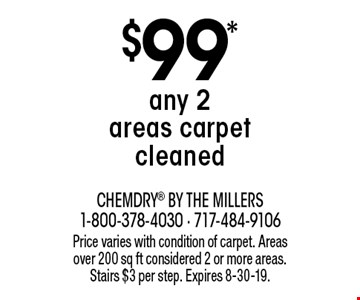 $99* any 2 areas carpet cleaned. Price varies with condition of carpet. Areas over 200 sq ft considered 2 or more areas. Stairs $3 per step. Expires 8-30-19.