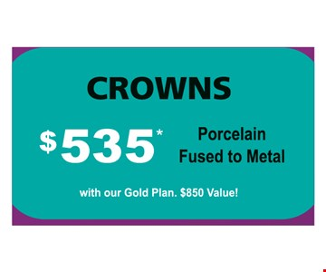 Crowns $535 (porcelain fused to metal) with our Gold Plan. $850 value! With coupon and payment in full at time of service. Not valid with any other offer, discount or program/plan. Expires 12/31/2019.