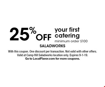25% off your first catering minimum order $100. With this coupon. One discount per transaction. Not valid with other offers. Valid at Camp Hill Saladworks location only. Expires 9-1-19. Go to LocalFlavor.com for more coupons.