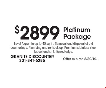 $2899 Platinum Package Level A granite up to 40 sq. ft. Removal and disposal of old countertops. Plumbing and re-hook up. Premium stainless steel faucet and sink. Eased edge. Offer expires 8/30/19.
