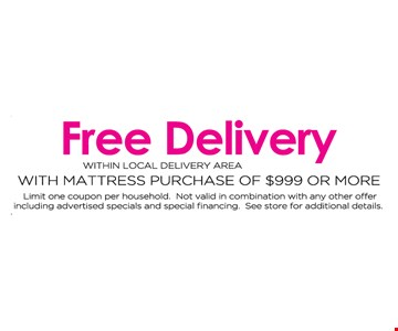 Free delivery within local delivery area with mattress purchase of $999 or more. Limit one coupon per household. Not valid in combination with any other offer including advertised specials and special financing. See store for additional details.