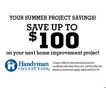 YOUR SUMMER PROJECT SAVINGS! Save up to $100 on your next home improvement project. Coupon valid on new work and cannot be combined with other discounts. Call the office for details as restrictions apply. Valid until 8/31/19.