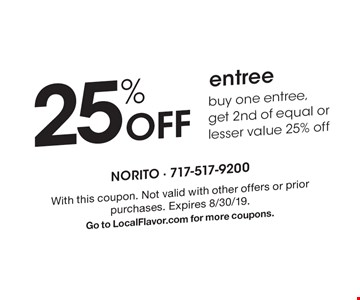25% Off entree. Buy one entree,get 2nd of equal or lesser value 25% off. With this coupon. Not valid with other offers or prior purchases. Expires 8/30/19. Go to LocalFlavor.com for more coupons.