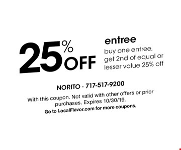 25% Off entree. Buy one entree,get 2nd of equal or lesser value 25% off. With this coupon. Not valid with other offers or prior purchases. Expires 10/30/19. Go to LocalFlavor.com for more coupons.