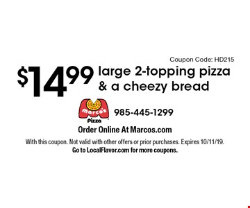 $14.99 large 2-topping pizza & a cheezy bread. With this coupon. Not valid with other offers or prior purchases. Expires 10/11/19.Go to LocalFlavor.com for more coupons.Coupon Code: HD215