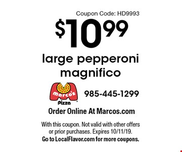 $10.99 large pepperoni magnifico. With this coupon. Not valid with other offers or prior purchases. Expires 10/11/19.Go to LocalFlavor.com for more coupons.Coupon Code: HD9993