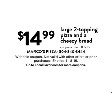 $14.99 large 2-topping pizza and a cheezy bread coupon code: HD215. With this coupon. Not valid with other offers or prior purchases. Expires 11-8-19. Go to LocalFlavor.com for more coupons.