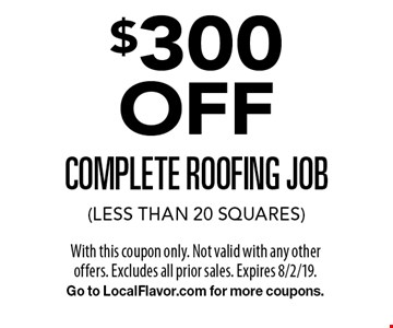 $300 OFF complete roofing job (less than 20 squares). With this coupon only. Not valid with any other offers. Excludes all prior sales. Expires 8/2/19. Go to LocalFlavor.com for more coupons.
