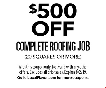 $500 OFF complete roofing job (20 squares or more). With this coupon only. Not valid with any other offers. Excludes all prior sales. Expires 8/2/19. Go to LocalFlavor.com for more coupons.