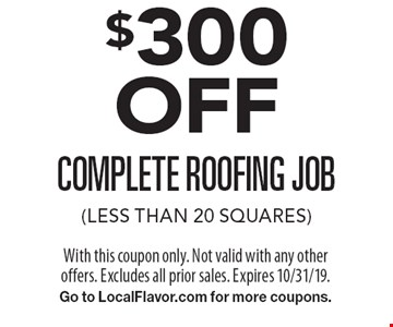 $300 OFF complete roofing job (less than 20 squares). With this coupon only. Not valid with any other offers. Excludes all prior sales. Expires 10/31/19. Go to LocalFlavor.com for more coupons.