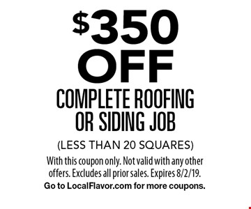 $350 OFF complete roofing or siding job (less than 20 squares). With this coupon only. Not valid with any other offers. Excludes all prior sales. Expires 8/2/19. Go to LocalFlavor.com for more coupons.