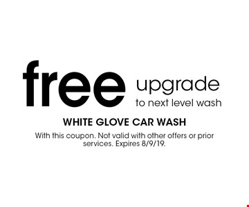 Free upgrade to next level wash. With this coupon. Not valid with other offers or prior services. Expires 8/9/19.