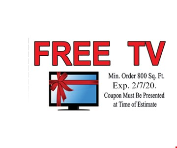 Free TV. Min. order 800 sq. ft. Exp 2/7/20. Coupon must be presented at time of estimate.