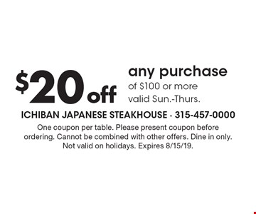 $20 off any purchase of $100 or more valid Sun.-Thurs. One coupon per table. Please present coupon before ordering. Cannot be combined with other offers. Dine in only. Not valid on holidays. Expires 8/15/19.