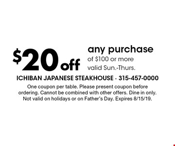 $20 off any purchase of $100 or more valid Sun.-Thurs. One coupon per table. Please present coupon before ordering. Cannot be combined with other offers. Dine in only. Not valid on holidays or on Father's Day. Expires 8/15/19.