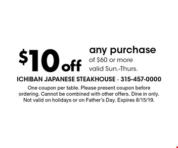 $10 off any purchase of $60 or more valid Sun.-Thurs. One coupon per table. Please present coupon before ordering. Cannot be combined with other offers. Dine in only. Not valid on holidays or on Father's Day. Expires 8/15/19.