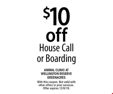 $10 off House Call or Boarding. With this coupon. Not valid with other offers or prior services. Offer expires 12/6/19.