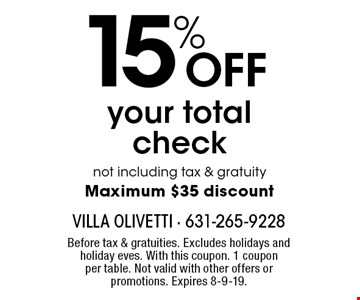 15% OFF your total check not including tax & gratuity. Maximum $35 discount. Before tax & gratuities. Excludes holidays and holiday eves. With this coupon. 1 coupon per table. Not valid with other offers or promotions. Expires 8-9-19.