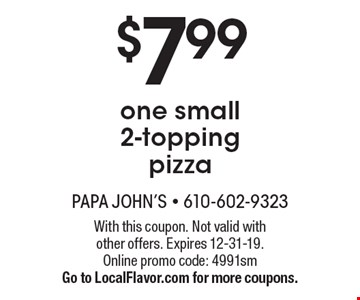 $7.99 one small 2-topping pizza. With this coupon. Not valid with other offers. Expires 12-31-19. Online promo code: 4991sm. Go to LocalFlavor.com for more coupons.
