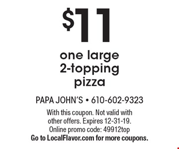 $11 one large 2-topping pizza. With this coupon. Not valid with other offers. Expires 12-31-19. Online promo code: 49912top. Go to LocalFlavor.com for more coupons.