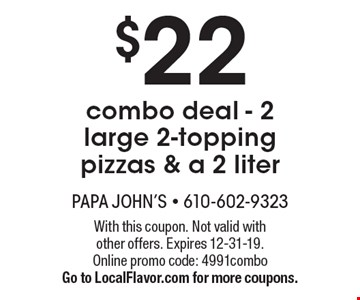 $22 combo deal - 2 large 2-topping pizzas & a 2 liter . With this coupon. Not valid with other offers. Expires 12-31-19. Online promo code: 4991combo. Go to LocalFlavor.com for more coupons.