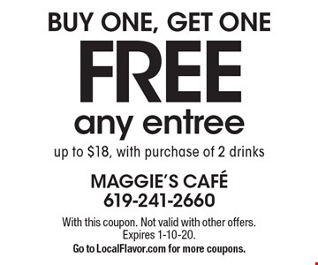 FREE BUY ONE, GET ONE any entree up to $18, with purchase of 2 drinks. With this coupon. Not valid with other offers. Expires 1-10-20. Go to LocalFlavor.com for more coupons.
