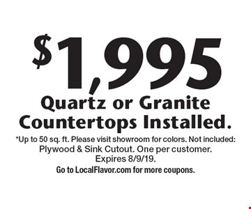 $1,995 Quartz or Granite Countertops Installed. *Up to 50 sq. ft. Please visit showroom for colors. Not included: Plywood & Sink Cutout. One per customer. Expires 8/9/19. Go to LocalFlavor.com for more coupons.