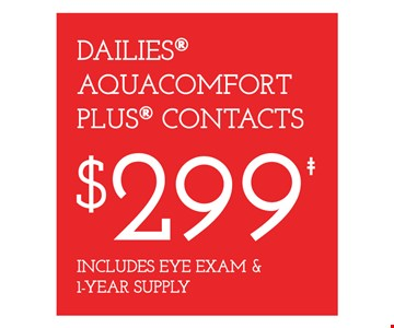 Dailies Aquacomfort Plus contacts $299. Includes eye exam & 1-year supply. Frames from a select group. 25% off lens upgrades. On purchase of complete pair of prescription eyeglasses. Offer for new DAILIES wearers only. With purchase of (8) 90 packs of DAILIES AquaComfort PLUS contact lenses. $200 rebate will be sent in the form of a prepaid Visa card to the address provided on the rebate form. Visit DAILIESCHOICE.com for full terms and conditions. With purchase of complete pair of eyeglasses or an annual supply of contact lenses. Contact lens exam additional. Good on purchase of frames and lenses paid for with Flex Spending Account funds. Valid at Cross County Shopping Center location only. Cannot be combined with insurance or other offers. Other restrictions may apply. See store for details. Limited time offers.