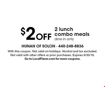 $2 Off 2 lunch combo meals dine in only. With this coupon. Not valid on holidays. Alcohol and tax excluded. Not valid with other offers or prior purchases. Expires 9/30/19. Go to LocalFlavor.com for more coupons.