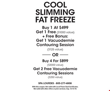 Cool slimming fat freeze buy 1 at $499 get 1 free ($1000 value) + free bonus: get 1 vacuodermie contouring session ($125 value) OR buy 4 for $899 ($2000 value) get 2 free vacuodermie contouring sessions ($250 value). With this coupon. Not valid with Local Flavor Deal Certificates. Not valid with other offers or prior services. Exp. 12-13-19.