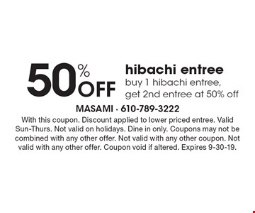 50% off hibachi entree. Buy 1 hibachi entree, get 2nd entree at 50% off. With this coupon. Discount applied to lower priced entree. Valid Sun-Thurs. Not valid on holidays. Dine in only. Coupons may not be combined with any other offer. Not valid with any other coupon. Not valid with any other offer. Coupon void if altered. Expires 9-30-19.