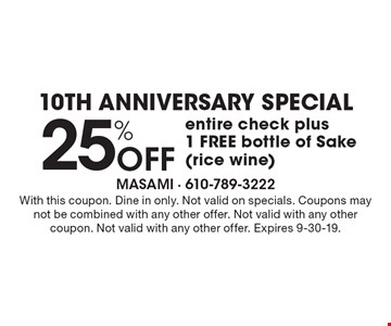 10th Anniversary Special. 25% off entire check plus 1 FREE bottle of sake (rice wine). With this coupon. Dine in only. Not valid on specials. Coupons may not be combined with any other offer. Not valid with any other coupon. Not valid with any other offer. Expires 9-30-19.