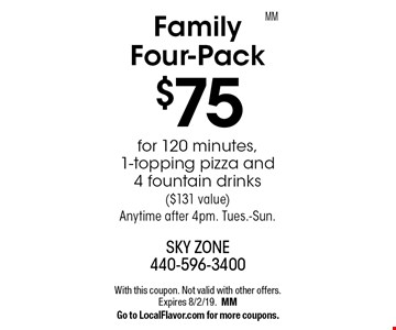 Family Four-Pack $75 for 120 minutes, 1-topping pizza and 4 fountain drinks($131 value) Anytime after 4pm. Tues.-Sun. With this coupon. Not valid with other offers. Expires 8/2/19. MM. Go to LocalFlavor.com for more coupons.MM