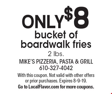 Only $8 bucket of boardwalk fries 2 lbs. With this coupon. Not valid with other offers or prior purchases. Expires 8-9-19.Go to LocalFlavor.com for more coupons.