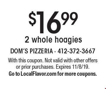 $16.99 2 whole hoagies. With this coupon. Not valid with other offers or prior purchases. Expires 11/8/19. Go to LocalFlavor.com for more coupons.